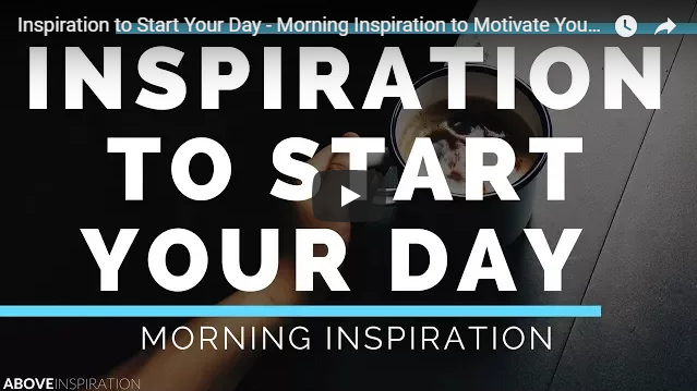 Inspiration to Start Your Day – Morning Inspiration to Motivate Your Day