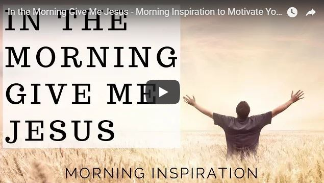 In the Morning Give Me Jesus – Morning Inspiration to Motivate Your Day