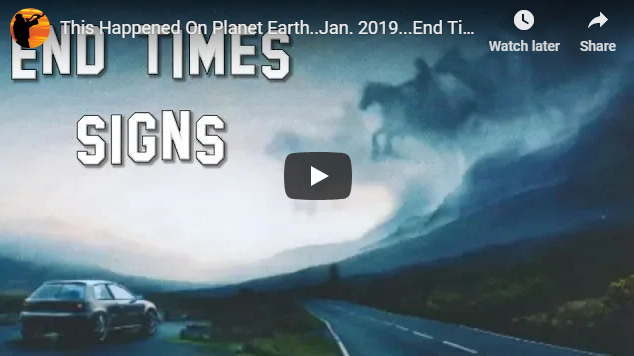 This Happened On Planet Earth..Jan. 2019…End Times Signs